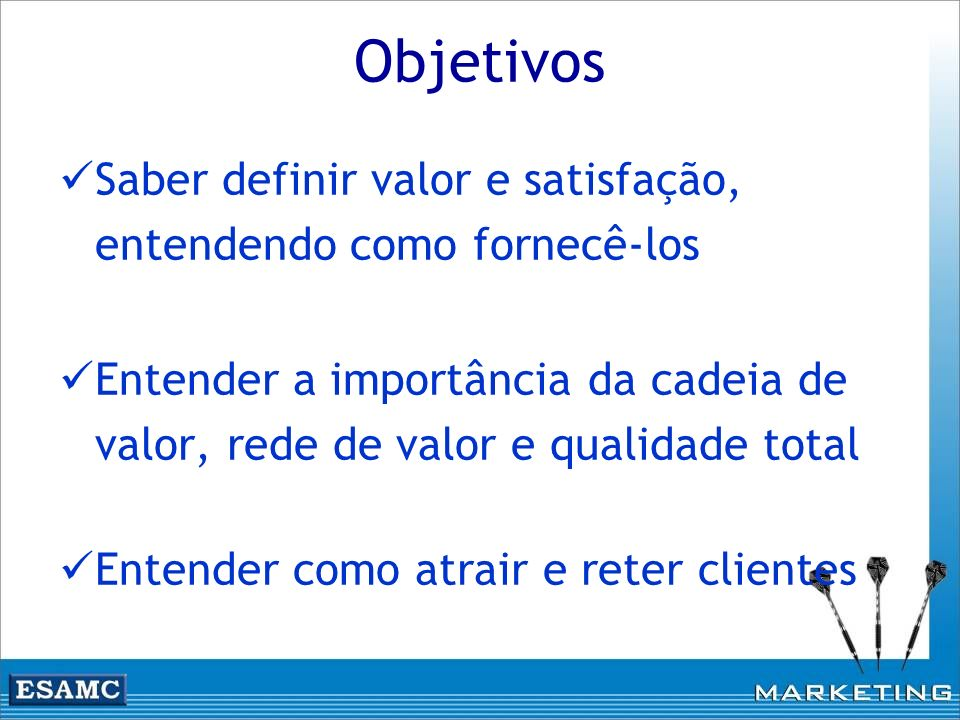 Objetivos Saber definir valor e satisfação, entendendo como fornecê-los Entender a importância da cadeia de valor, rede de valor e qualidade total Ent