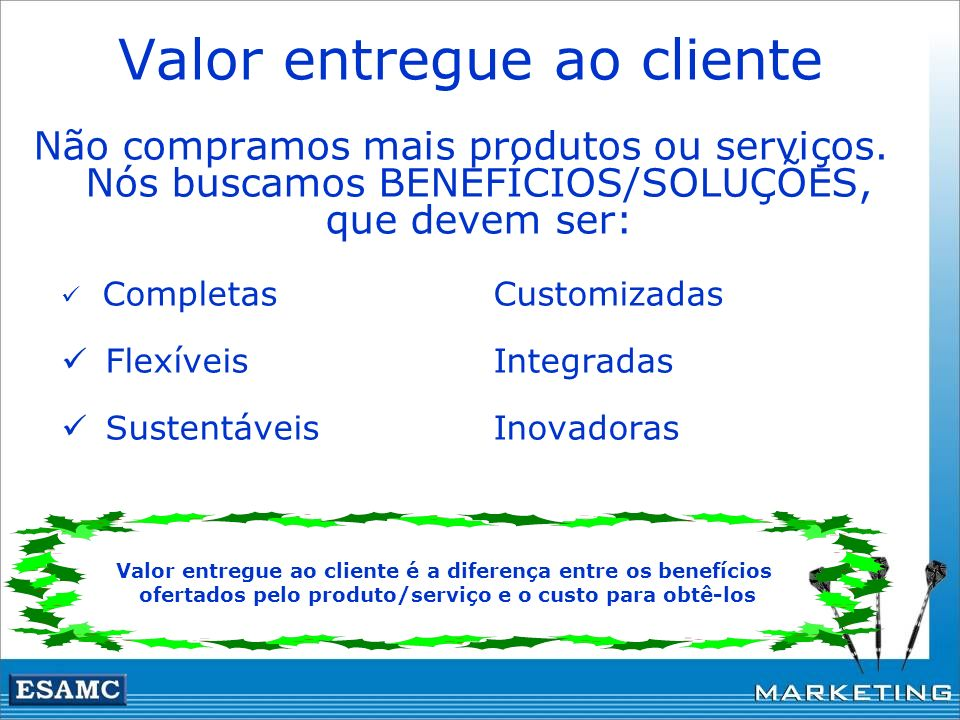 Valor entregue ao cliente Não compramos mais produtos ou serviços. Nós buscamos BENEFÍCIOS/SOLUÇÕES, que devem ser: CompletasCustomizadas FlexíveisInt