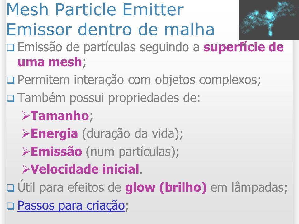 Mesh Particle Emitter Propriedades Interpolate Triangles: Sim: Partículas emitidas na superfície; Não: Partículas emitidas nos vértices; 12 2/11/2013 Interpolate = on Interpolate = off