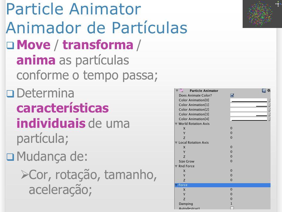 Particle Animator Propriedades Does Animate Color: partículas trocam de cor em seu ciclo de vida; Color Animation (0 a 4): Todas as cores pelas quais a partícula passa, usar degradê para fade; World / Local Rotation Axis: rotação da partícula, útil em magias e bolhas; Size Grow: Controla o crescimento das partículas durante a vida, útil em fumaça; 15 2/11/2013