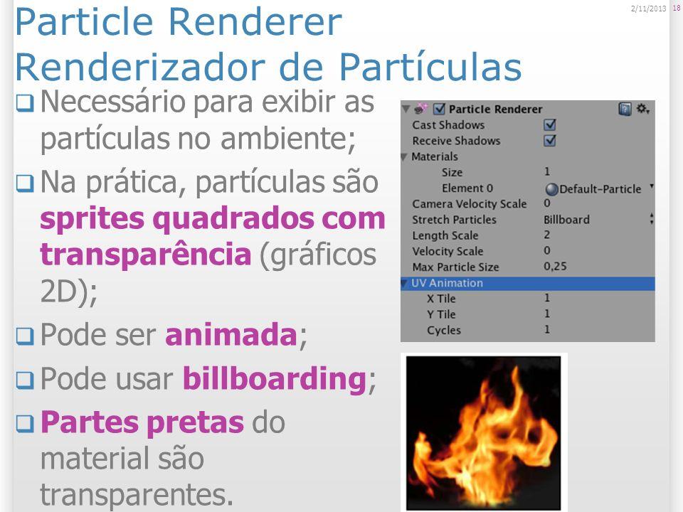Particle Renderer Propriedades Materials: textura usada em cada uma das partículas; Ver pasta Standard Assets > Particles > Sources; Criar material novo em Assets > Create Other > Material.