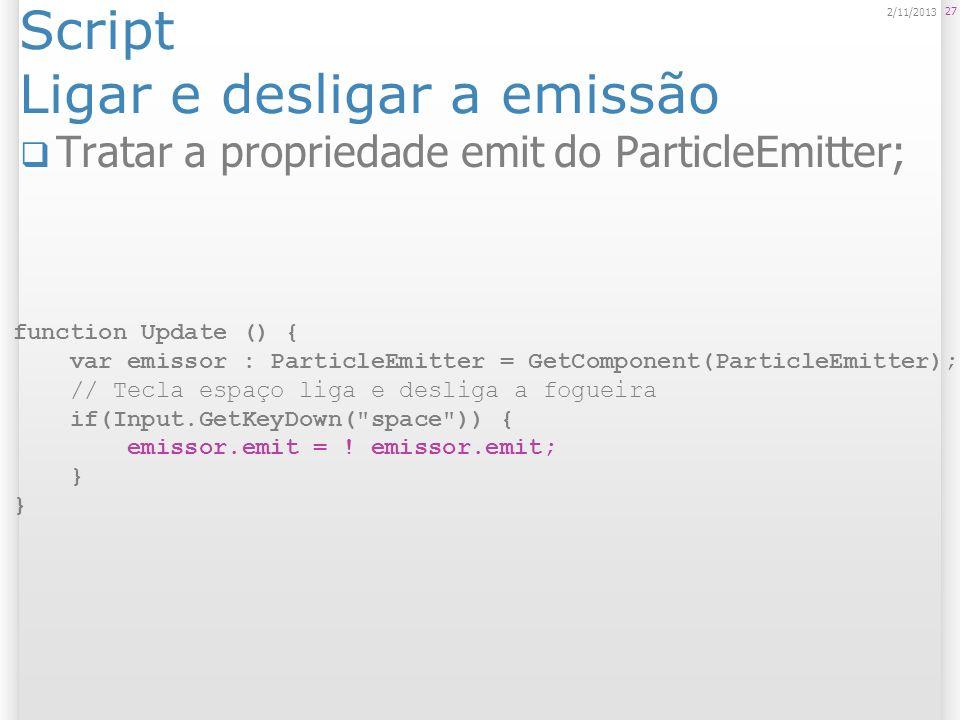 Script Alterar propriedades do sistema de partículas 28 2/11/2013 function Update () { var animator : ParticleAnimator = GetComponent(ParticleAnimator); if(Input.GetKeyDown( g )) { animator.sizeGrow = animator.sizeGrow * 2; } if(Input.GetKeyDown( h )) { animator.sizeGrow = animator.sizeGrow / 2; }