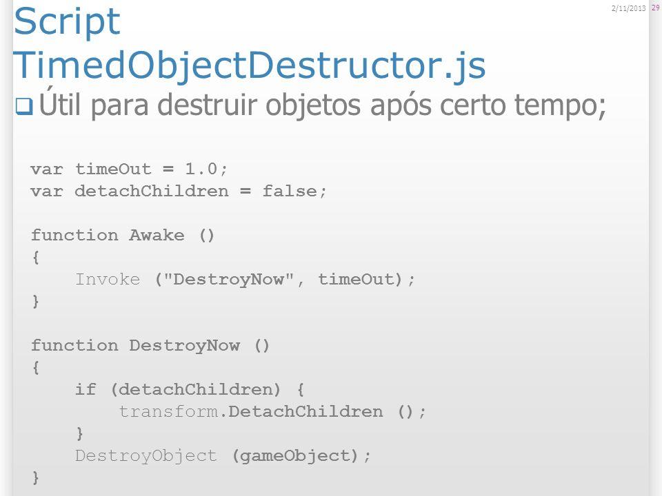 Script TimedObjectDestructor.js Útil para destruir objetos após certo tempo; 29 2/11/2013 var timeOut = 1.0; var detachChildren = false; function Awak