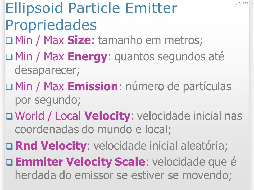 Ellipsoid Particle Emitter Propriedades Tangent Velocity: velocidade inicial em X, Y e Z em relação à superfície do emissor; Simulate in Worldspace: Se não, movem-se quando o emissor se move; One Shot: gera as partículas de uma vez, explosão, magia, etc; Ellipsoid: determina a área de criação das partículas; Min Emitter Range: espaço dentro da elipsóide no qual não são criadas partículas.