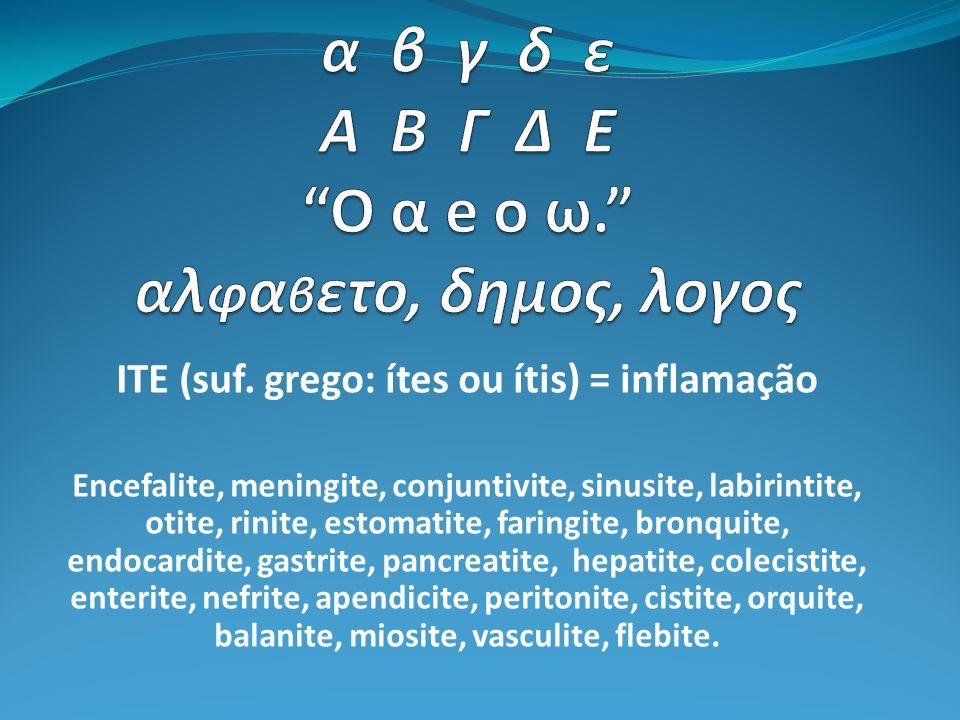ITE (suf. grego: ítes ou ítis) = inflamação Encefalite, meningite, conjuntivite, sinusite, labirintite, otite, rinite, estomatite, faringite, bronquit