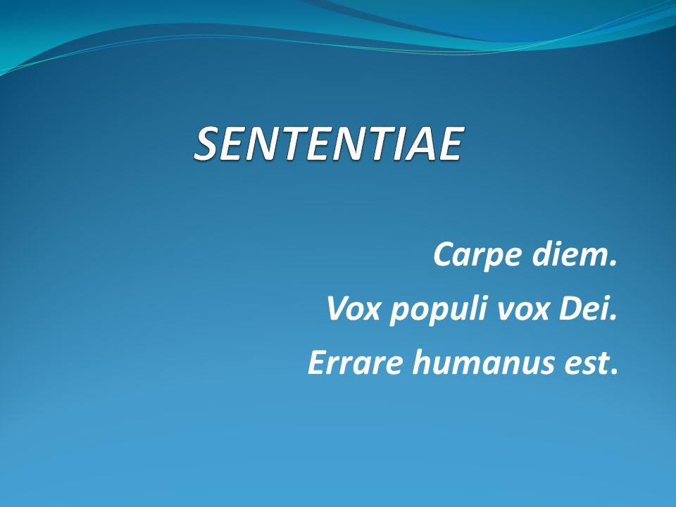 Carpe diem. Vox populi vox Dei. Errare humanus est.