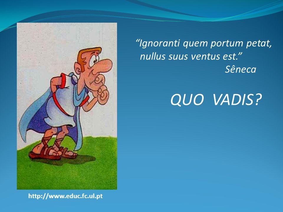 Ignoranti quem portum petat, nullus suus ventus est. Sêneca QUO VADIS? http://www.educ.fc.ul.pt