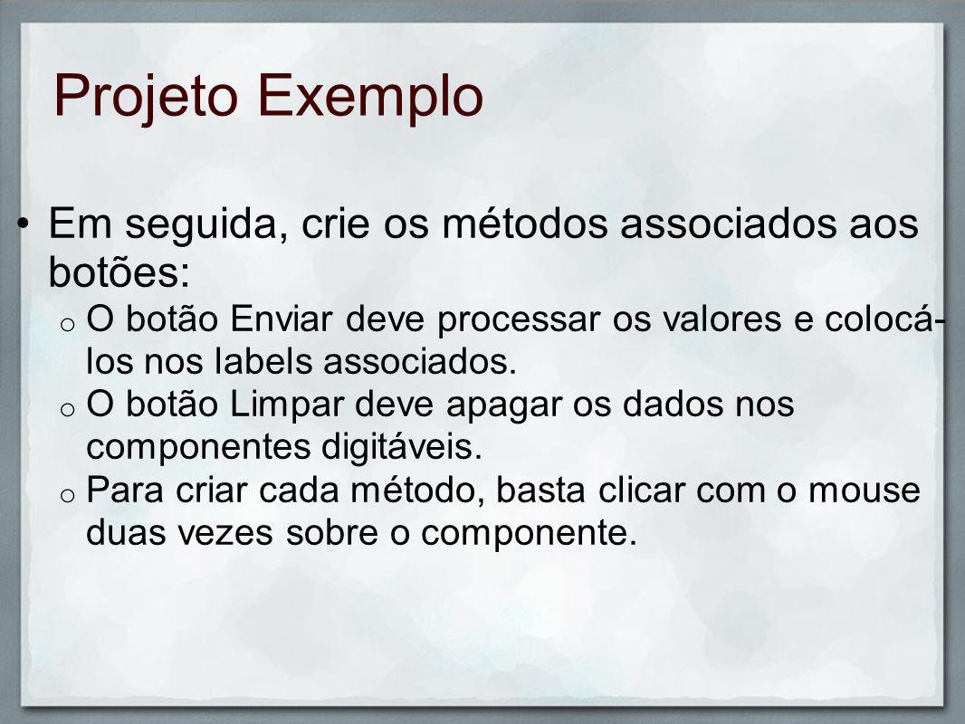 Projeto Exemplo Em seguida, crie os métodos associados aos botões: o O botão Enviar deve processar os valores e colocá- los nos labels associados. o O