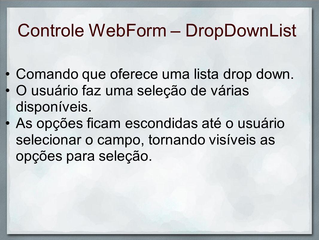 Controle WebForm – DropDownList Comando que oferece uma lista drop down. O usuário faz uma seleção de várias disponíveis. As opções ficam escondidas a