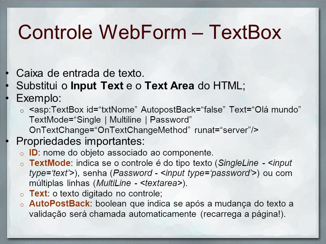 Controle WebForm – TextBox Caixa de entrada de texto. Substitui o Input Text e o Text Area do HTML; Exemplo: o Propriedades importantes: o ID: nome do
