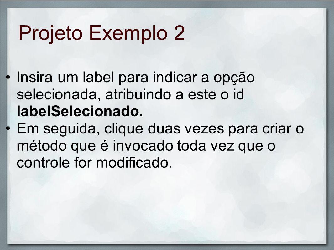 Projeto Exemplo 2 Insira um label para indicar a opção selecionada, atribuindo a este o id labelSelecionado. Em seguida, clique duas vezes para criar