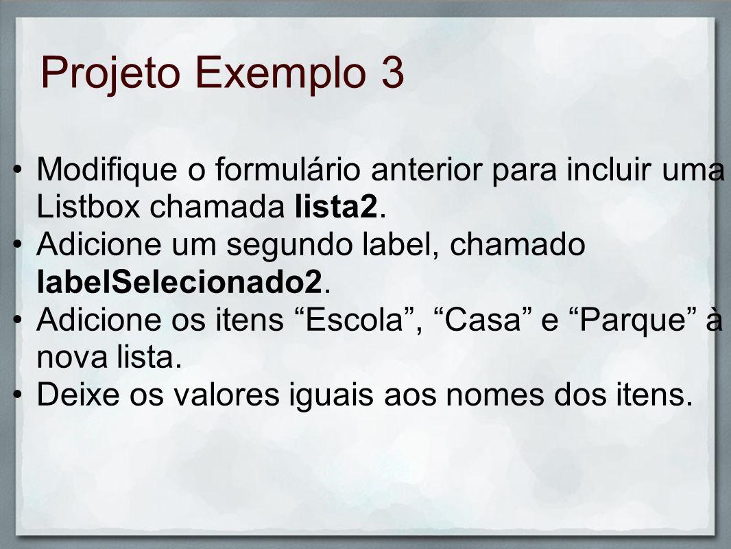 Projeto Exemplo 3 Modifique o formulário anterior para incluir uma Listbox chamada lista2. Adicione um segundo label, chamado labelSelecionado2. Adici