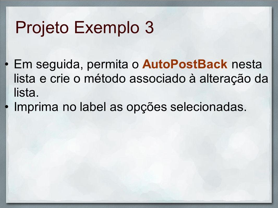 Projeto Exemplo 3 Em seguida, permita o AutoPostBack nesta lista e crie o método associado à alteração da lista. Imprima no label as opções selecionad