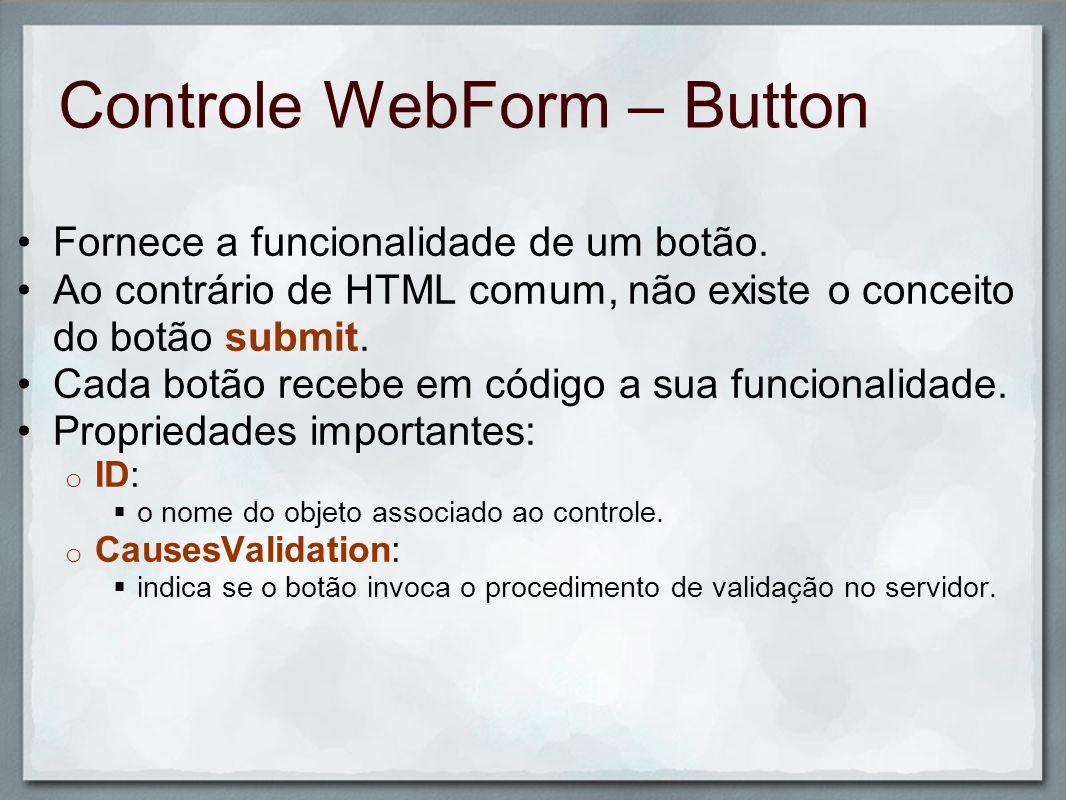 Controle WebForm – Button Fornece a funcionalidade de um botão. Ao contrário de HTML comum, não existe o conceito do botão submit. Cada botão recebe e