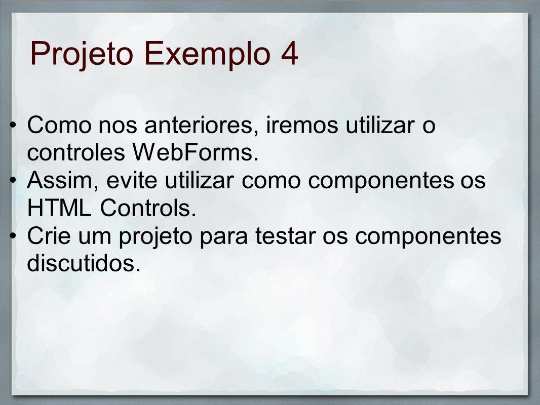 Projeto Exemplo 4 Como nos anteriores, iremos utilizar o controles WebForms. Assim, evite utilizar como componentes os HTML Controls. Crie um projeto
