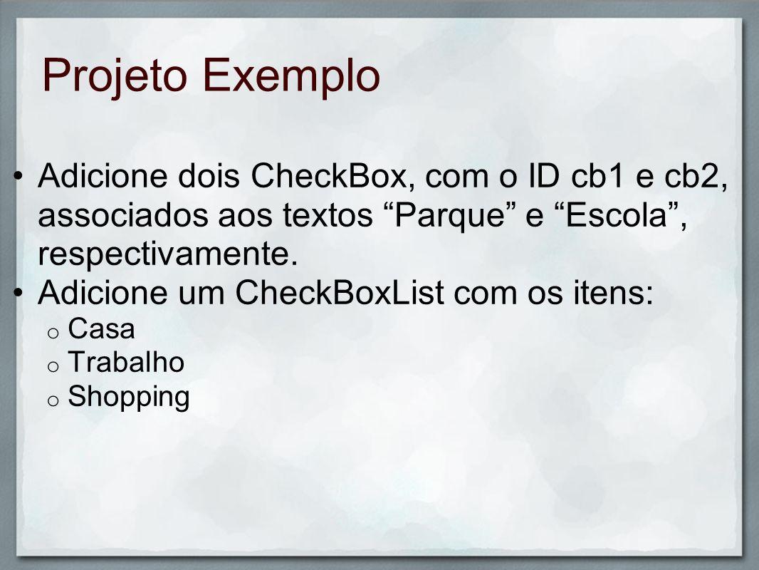Projeto Exemplo Adicione dois CheckBox, com o ID cb1 e cb2, associados aos textos Parque e Escola, respectivamente. Adicione um CheckBoxList com os it