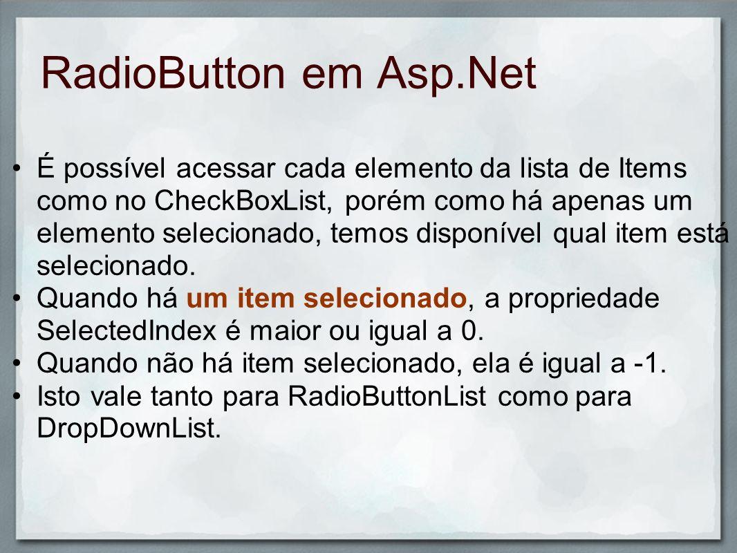 RadioButton em Asp.Net É possível acessar cada elemento da lista de Items como no CheckBoxList, porém como há apenas um elemento selecionado, temos di
