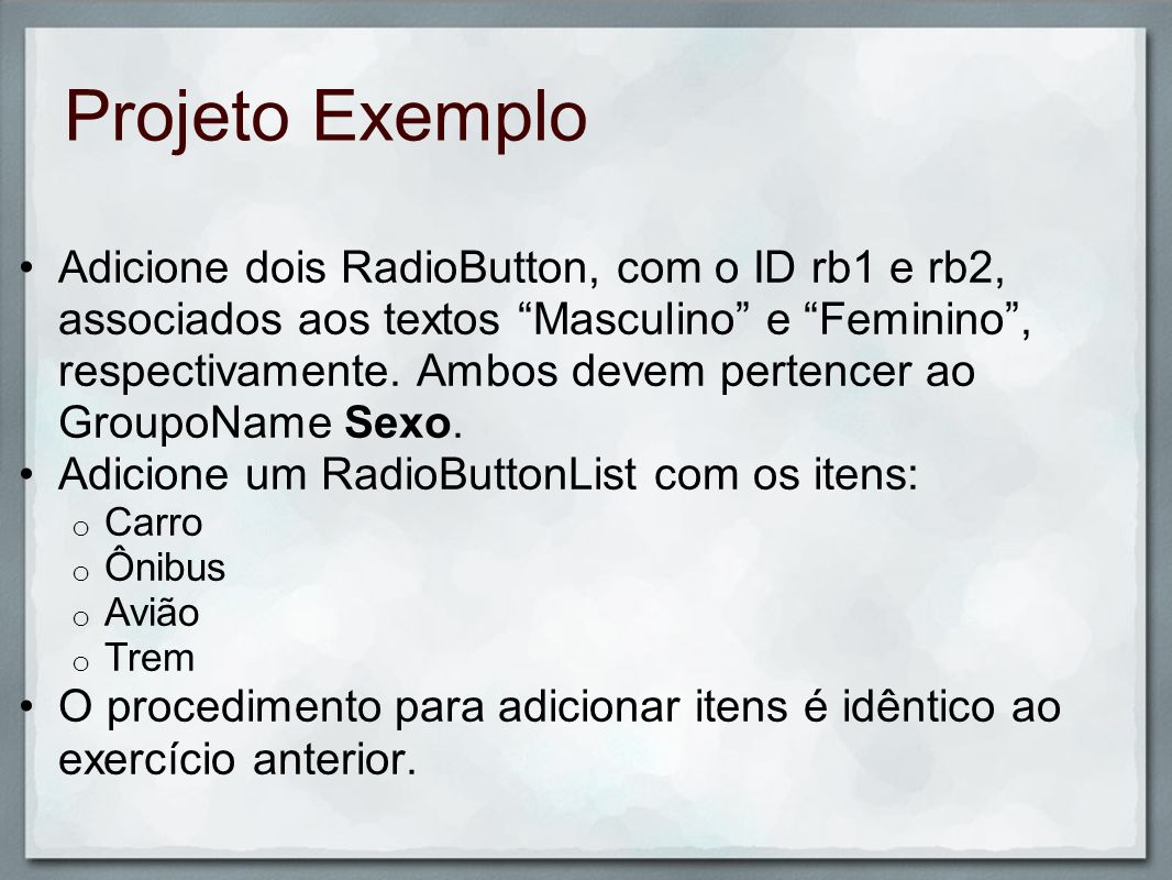 Projeto Exemplo Adicione dois RadioButton, com o ID rb1 e rb2, associados aos textos Masculino e Feminino, respectivamente. Ambos devem pertencer ao G