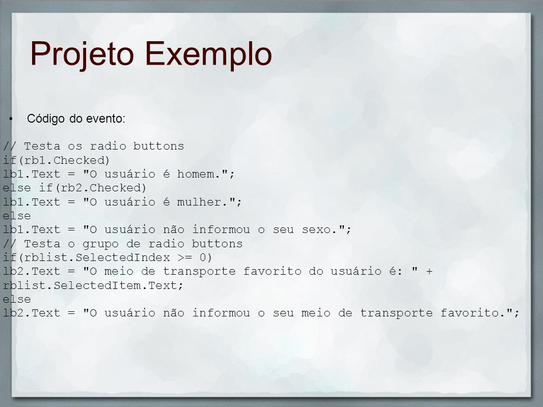 Projeto Exemplo Código do evento: // Testa os radio buttons if(rb1.Checked) lb1.Text =