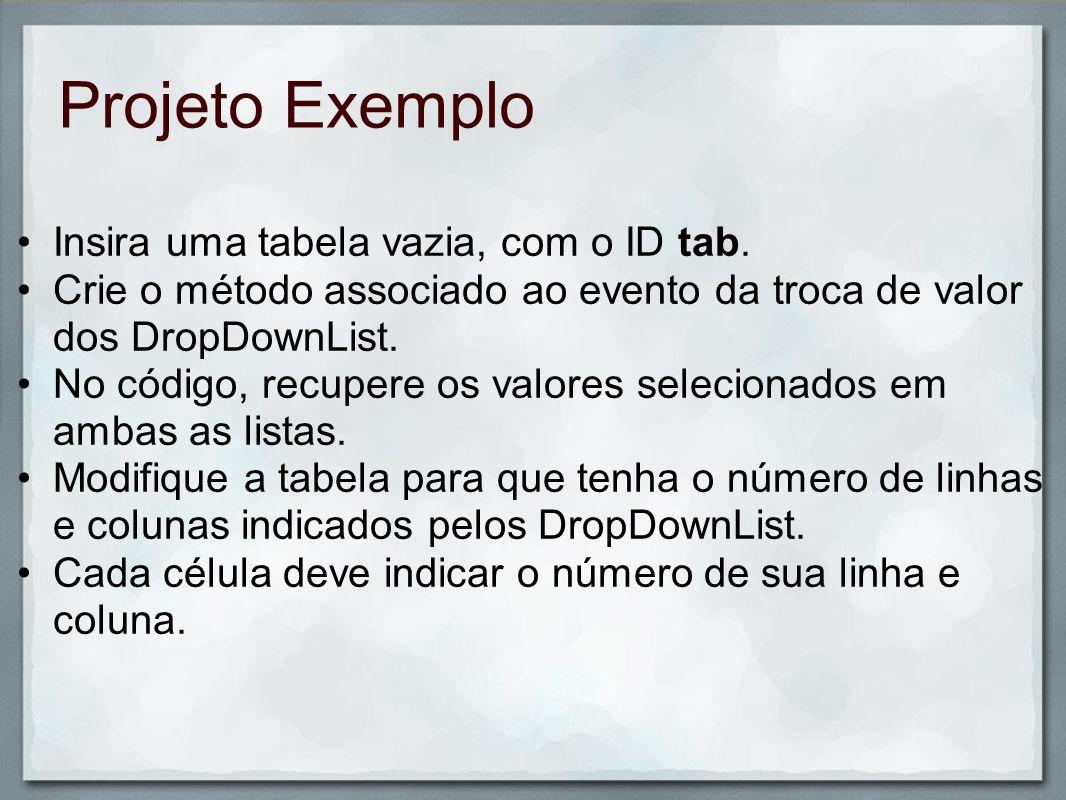 Projeto Exemplo Insira uma tabela vazia, com o ID tab. Crie o método associado ao evento da troca de valor dos DropDownList. No código, recupere os va