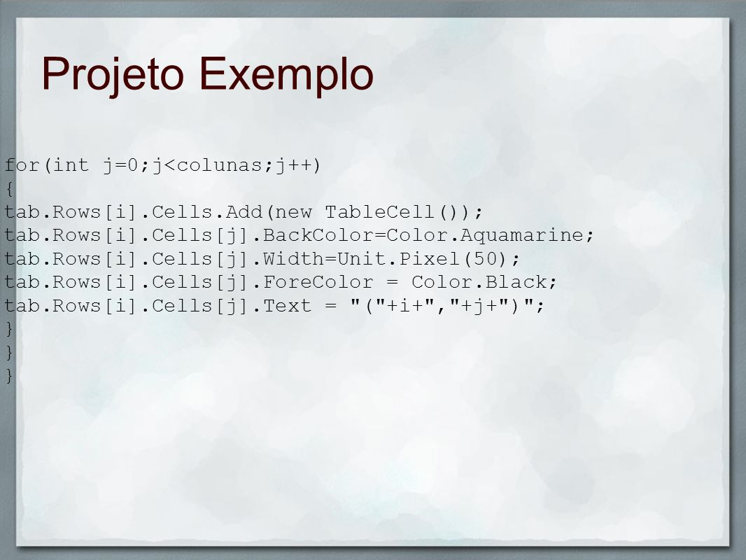 Projeto Exemplo for(int j=0;j<colunas;j++) { tab.Rows[i].Cells.Add(new TableCell()); tab.Rows[i].Cells[j].BackColor=Color.Aquamarine; tab.Rows[i].Cell
