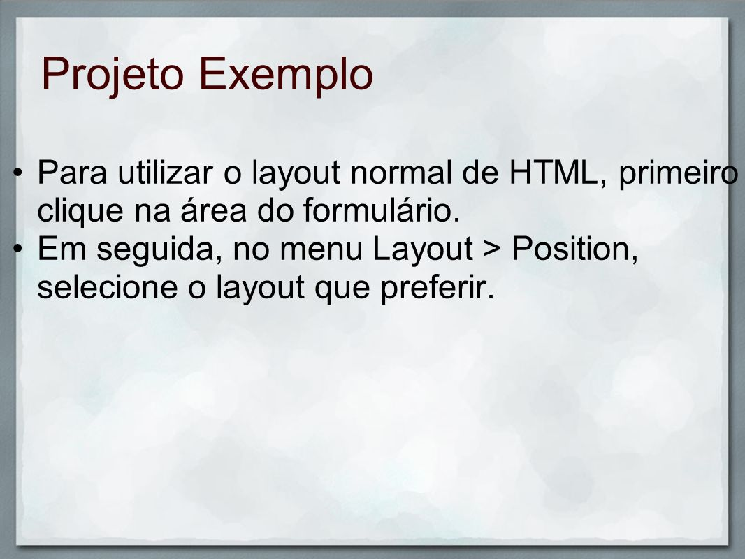 Projeto Exemplo Para utilizar o layout normal de HTML, primeiro clique na área do formulário. Em seguida, no menu Layout > Position, selecione o layou