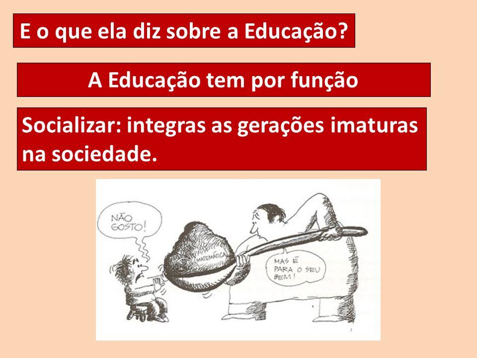 A Educação tem por função Socializar: integras as gerações imaturas na sociedade. E o que ela diz sobre a Educação?