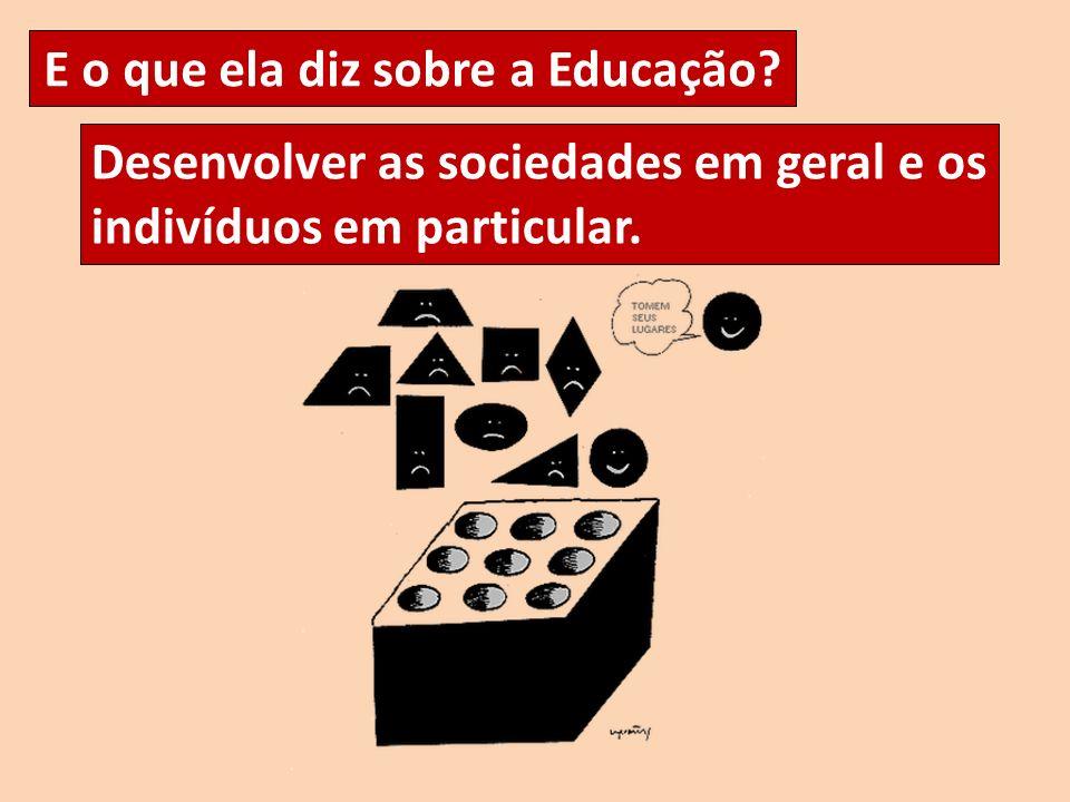 Desenvolver as sociedades em geral e os indivíduos em particular. E o que ela diz sobre a Educação?