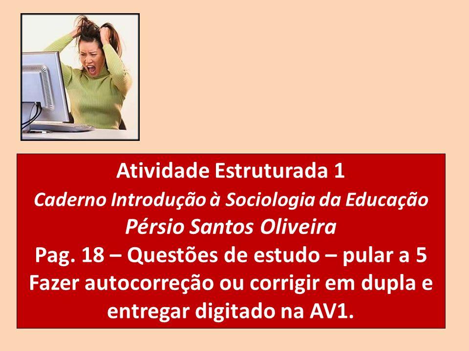 Atividade Estruturada 1 Caderno Introdução à Sociologia da Educação Pérsio Santos Oliveira Pag. 18 – Questões de estudo – pular a 5 Fazer autocorreção