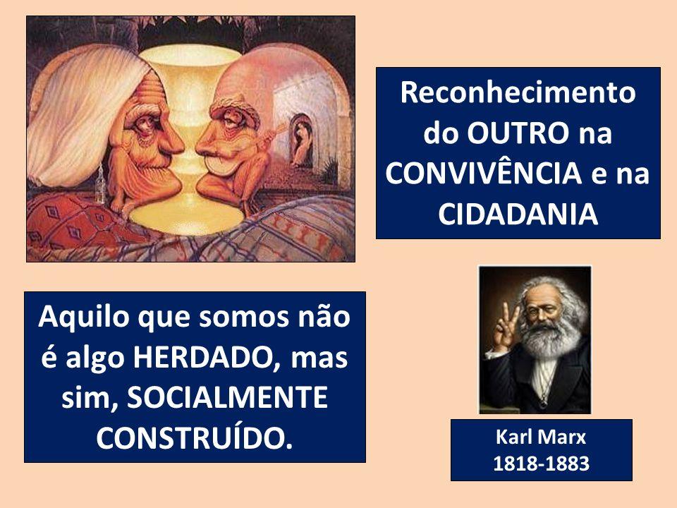 Reconhecimento do OUTRO na CONVIVÊNCIA e na CIDADANIA Aquilo que somos não é algo HERDADO, mas sim, SOCIALMENTE CONSTRUÍDO. Karl Marx 1818-1883