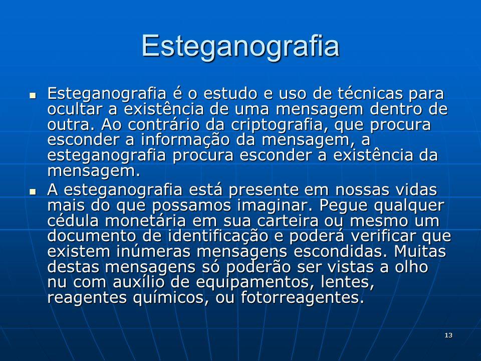 13 Esteganografia Esteganografia é o estudo e uso de técnicas para ocultar a existência de uma mensagem dentro de outra. Ao contrário da criptografia,