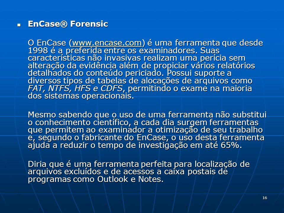 16 EnCase® Forensic EnCase® Forensic O EnCase (www.encase.com) é uma ferramenta que desde 1998 é a preferida entre os examinadores. Suas característic