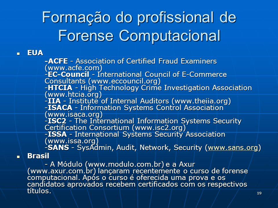 19 Formação do profissional de Forense Computacional EUA EUA -ACFE - Association of Certified Fraud Examiners (www.acfe.com) -EC-Council - Internation