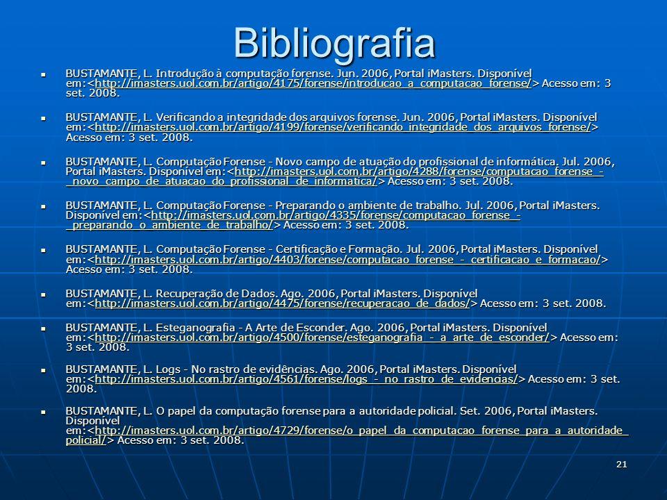21Bibliografia BUSTAMANTE, L. Introdução à computação forense. Jun. 2006, Portal iMasters. Disponível em: Acesso em: 3 set. 2008. BUSTAMANTE, L. Intro