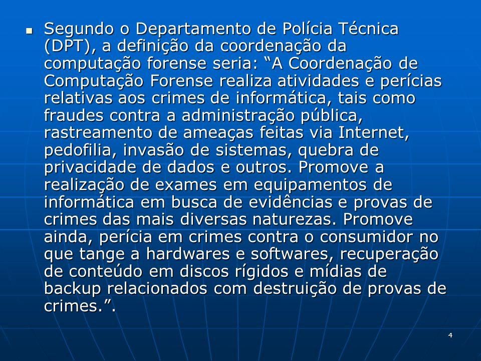 4 Segundo o Departamento de Polícia Técnica (DPT), a definição da coordenação da computação forense seria: A Coordenação de Computação Forense realiza