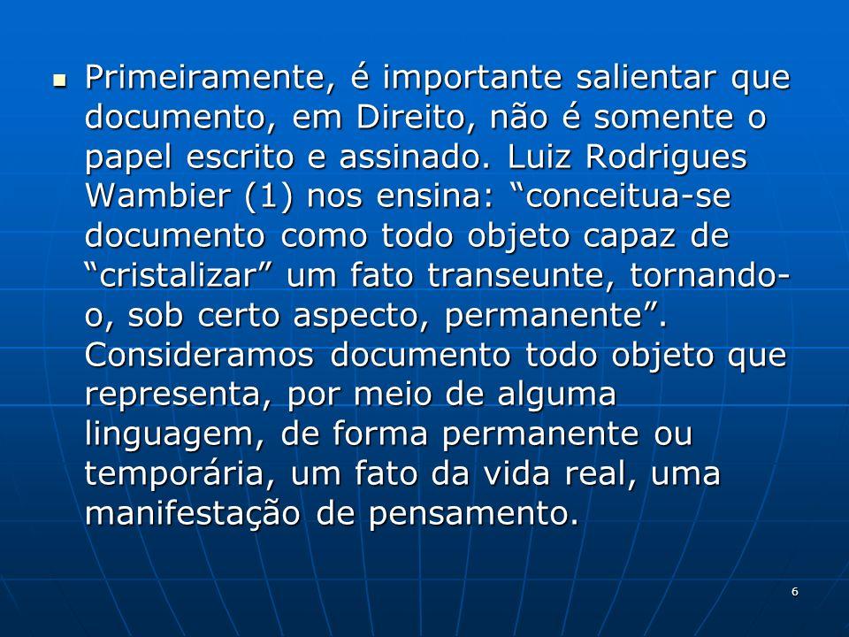 6 Primeiramente, é importante salientar que documento, em Direito, não é somente o papel escrito e assinado. Luiz Rodrigues Wambier (1) nos ensina: co