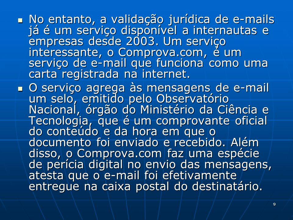 9 No entanto, a validação jurídica de e-mails já é um serviço disponível a internautas e empresas desde 2003. Um serviço interessante, o Comprova.com,
