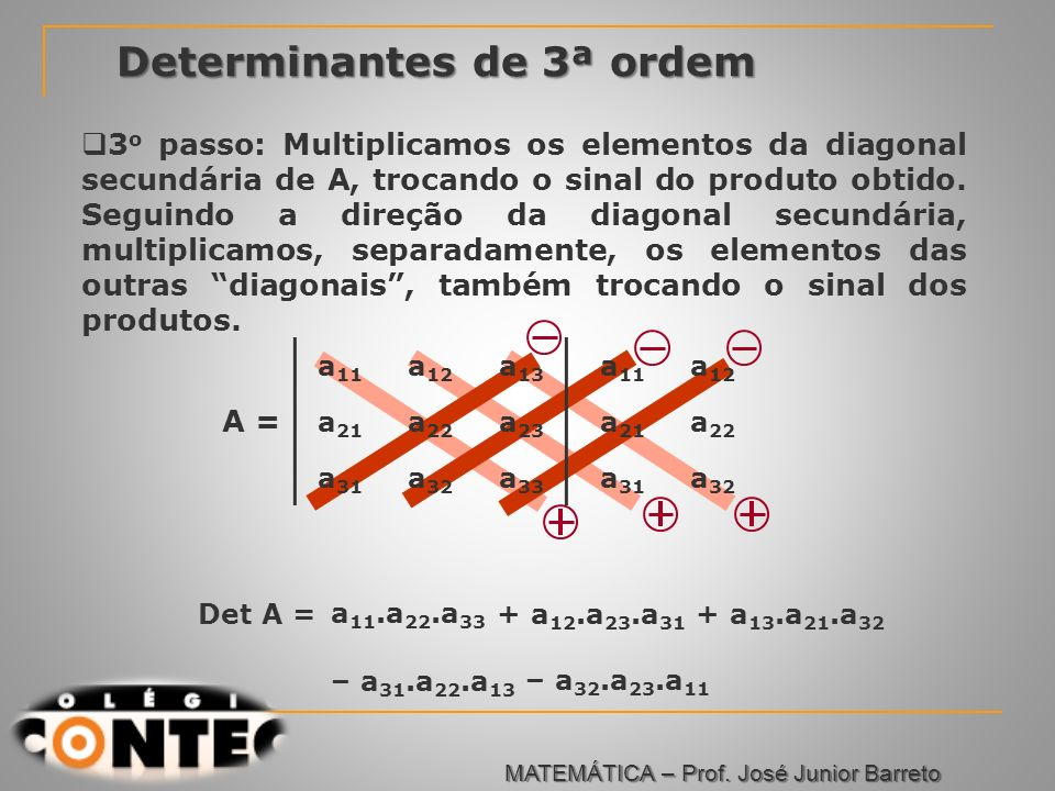 Prof. Jorge Determinantes de 3ª ordem 3 o passo: Multiplicamos os elementos da diagonal secundária de A, trocando o sinal do produto obtido. Seguindo