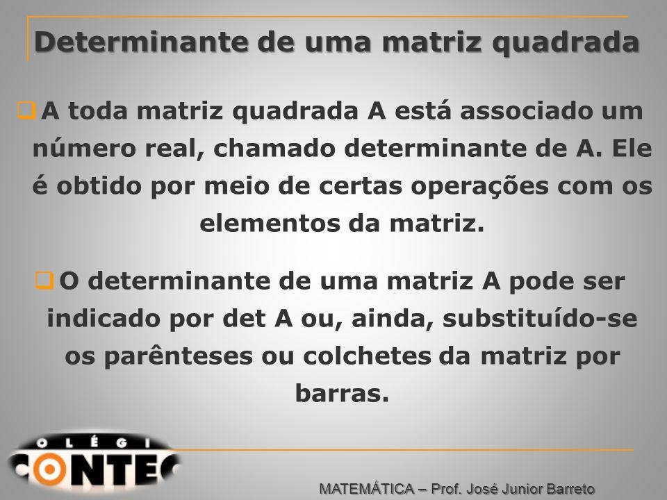 Determinante de uma matriz quadrada A toda matriz quadrada A está associado um número real, chamado determinante de A. Ele é obtido por meio de certas