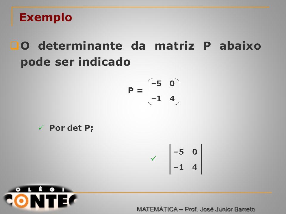 Prof. Jorge Exemplo O determinante da matriz P abaixo pode ser indicado –50 –14 P = Por det P; –50 –14 MATEMÁTICA – Prof. José Junior Barreto