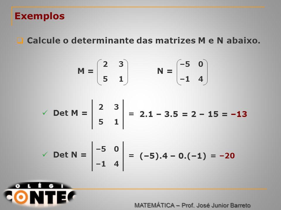Prof. Jorge Exemplos Calcule o determinante das matrizes M e N abaixo. 23 51 M = –50 –14 N = 23 51 Det M = = 2.1 – 3.5 = 2 – 15= –13 –50 –14 Det N = =