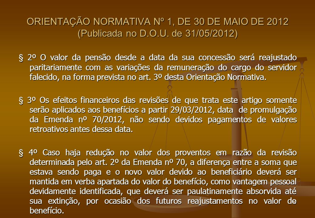 ORIENTAÇÃO NORMATIVA Nº 1, DE 30 DE MAIO DE 2012 (Publicada no D.O.U. de 31/05/2012) § 2º O valor da pensão desde a data da sua concessão será reajust