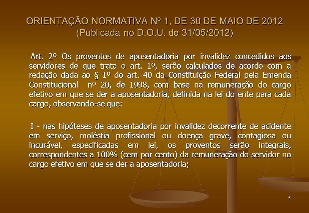 ORIENTAÇÃO NORMATIVA Nº 1, DE 30 DE MAIO DE 2012 (Publicada no D.O.U. de 31/05/2012) Art. 2º Os proventos de aposentadoria por invalidez concedidos ao