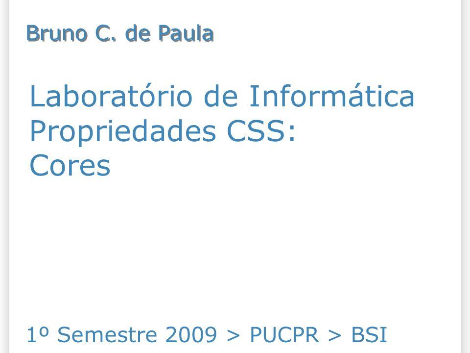 Laboratório de Informática Propriedades CSS: Cores 1º Semestre 2009 > PUCPR > BSI Bruno C. de Paula