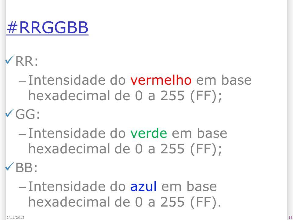 #RRGGBB RR: – Intensidade do vermelho em base hexadecimal de 0 a 255 (FF); GG: – Intensidade do verde em base hexadecimal de 0 a 255 (FF); BB: – Inten