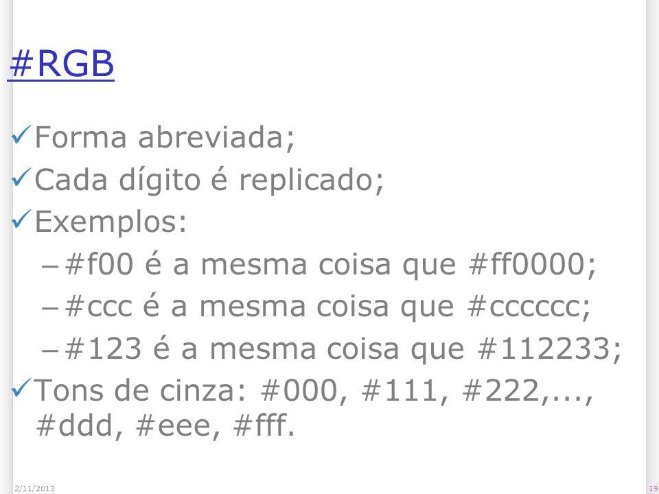 #RGB Forma abreviada; Cada dígito é replicado; Exemplos: – #f00 é a mesma coisa que #ff0000; – #ccc é a mesma coisa que #cccccc; – #123 é a mesma cois