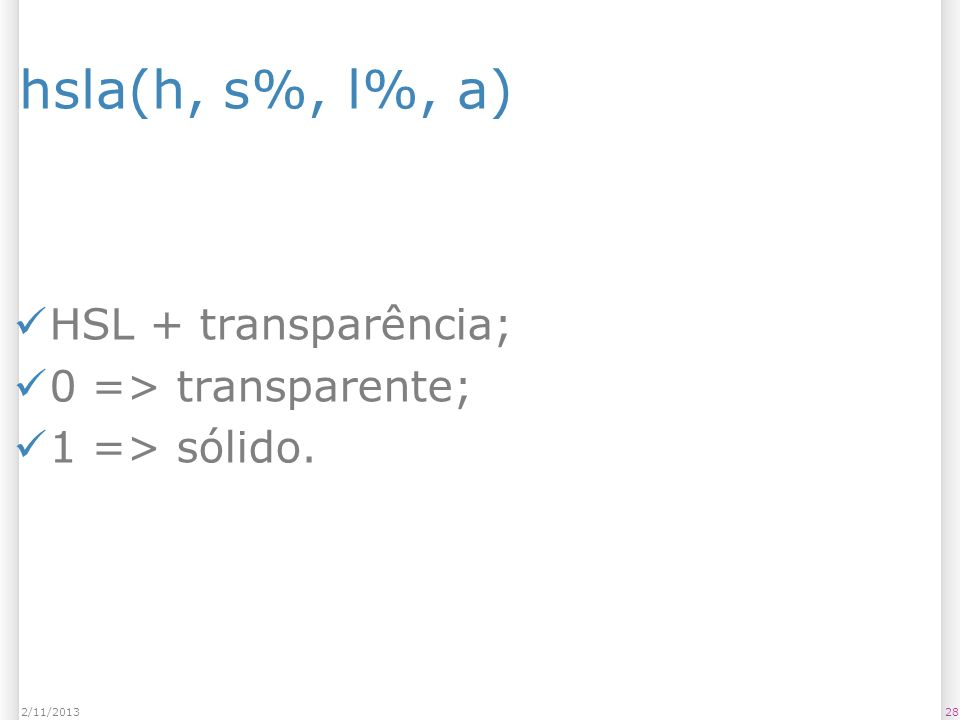 hsla(h, s%, l%, a) HSL + transparência; 0 => transparente; 1 => sólido. 282/11/2013