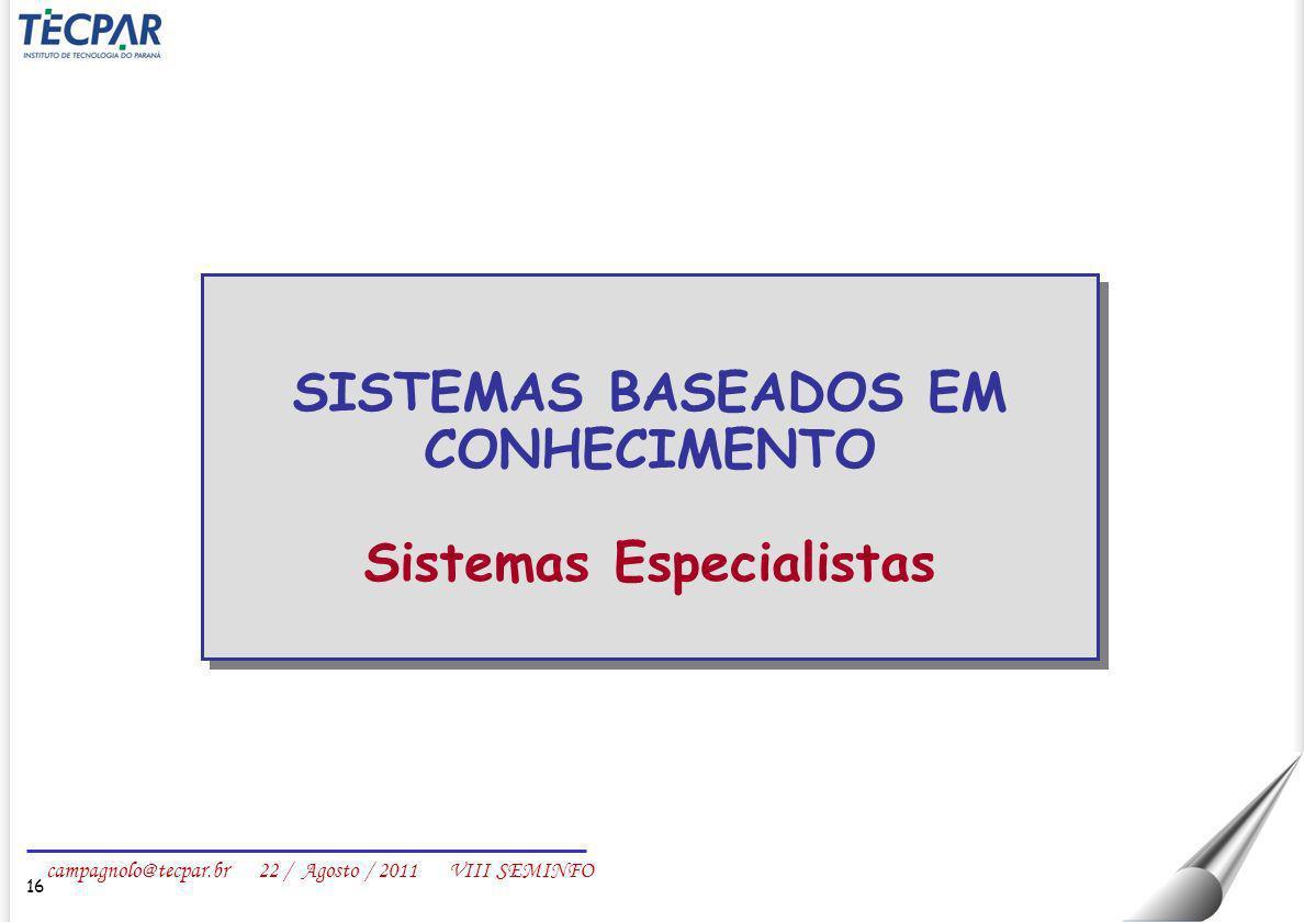 campagnolo@tecpar.br 22 / Agosto / 2011 VIII SEMINFO 16 SISTEMAS BASEADOS EM CONHECIMENTO Sistemas Especialistas SISTEMAS BASEADOS EM CONHECIMENTO Sis