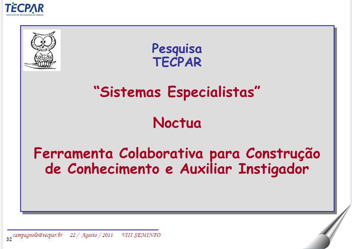 campagnolo@tecpar.br 22 / Agosto / 2011 VIII SEMINFO 32 Pesquisa TECPAR Sistemas Especialistas Noctua Ferramenta Colaborativa para Construção de Conhe