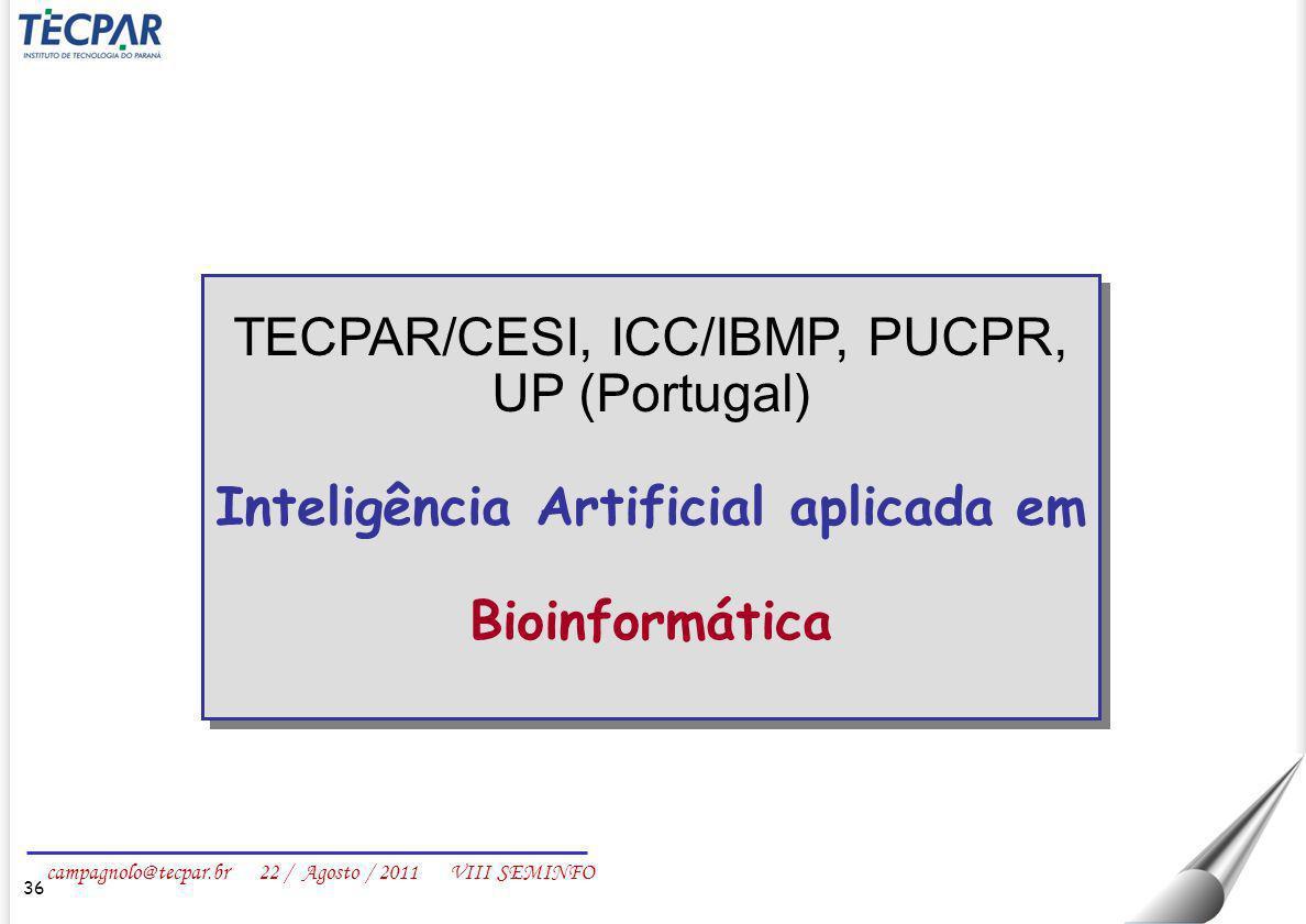 campagnolo@tecpar.br 22 / Agosto / 2011 VIII SEMINFO 36 TECPAR/CESI, ICC/IBMP, PUCPR, UP (Portugal) Inteligência Artificial aplicada em Bioinformática
